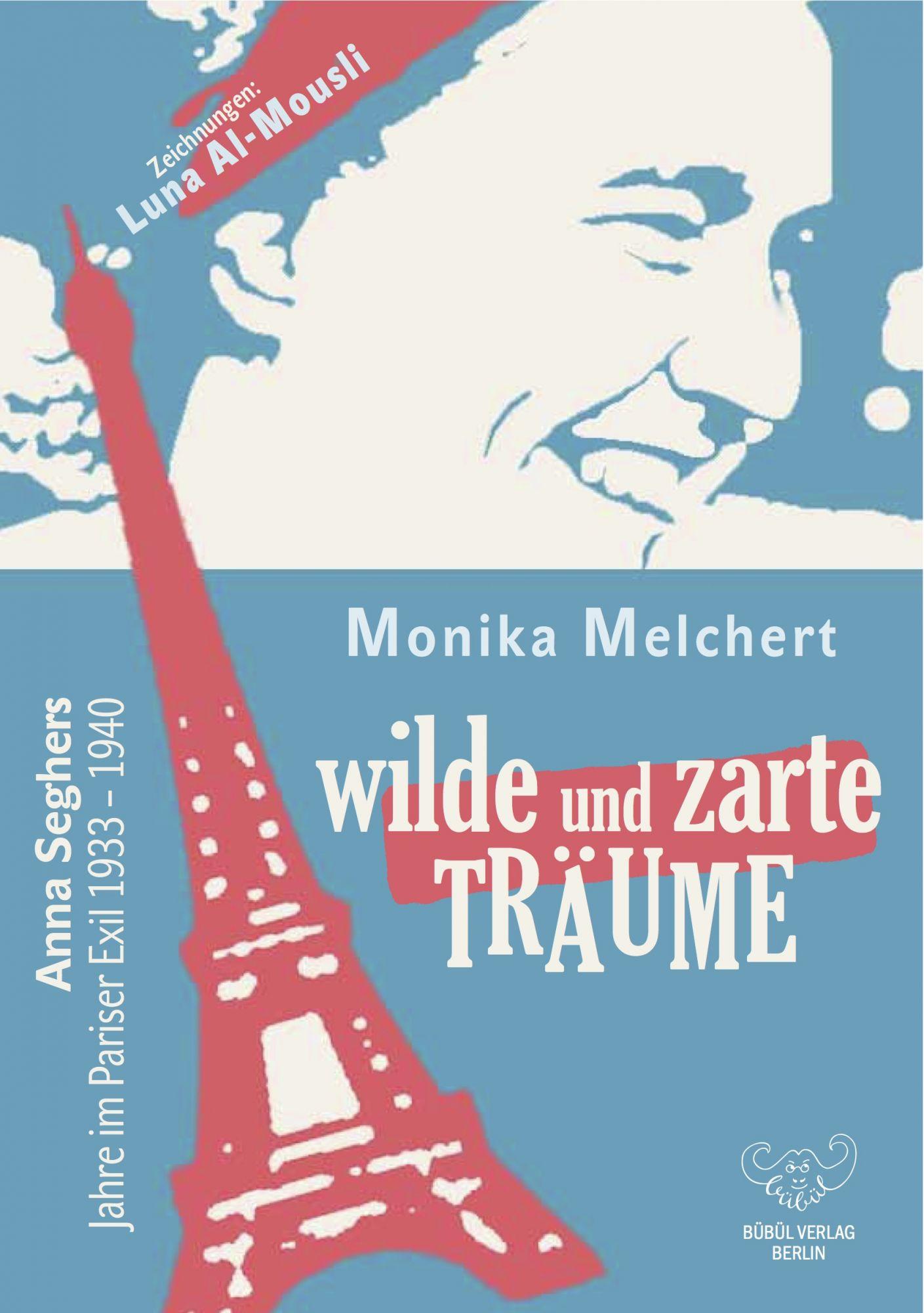 Monika Melchert: Wilde und zarte Träume,  Anna Seghers Jahre im Pariser Exil (1933-1940)